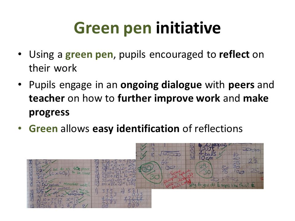 Green pen initiative Using a green pen, pupils encouraged to reflect on their work.