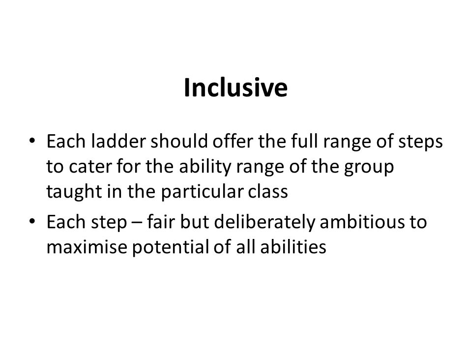 Inclusive Each ladder should offer the full range of steps to cater for the ability range of the group taught in the particular class.