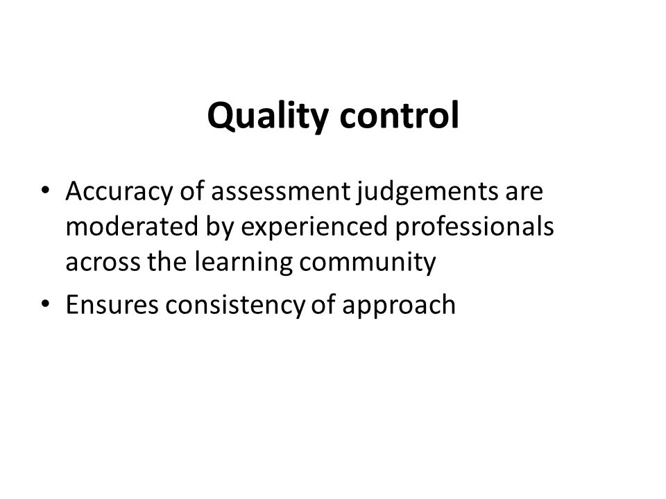 Quality control Accuracy of assessment judgements are moderated by experienced professionals across the learning community.