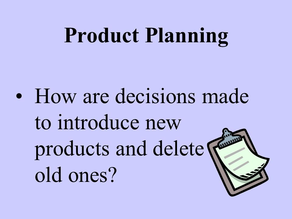 Product Planning How are decisions made to introduce new products and delete old old ones