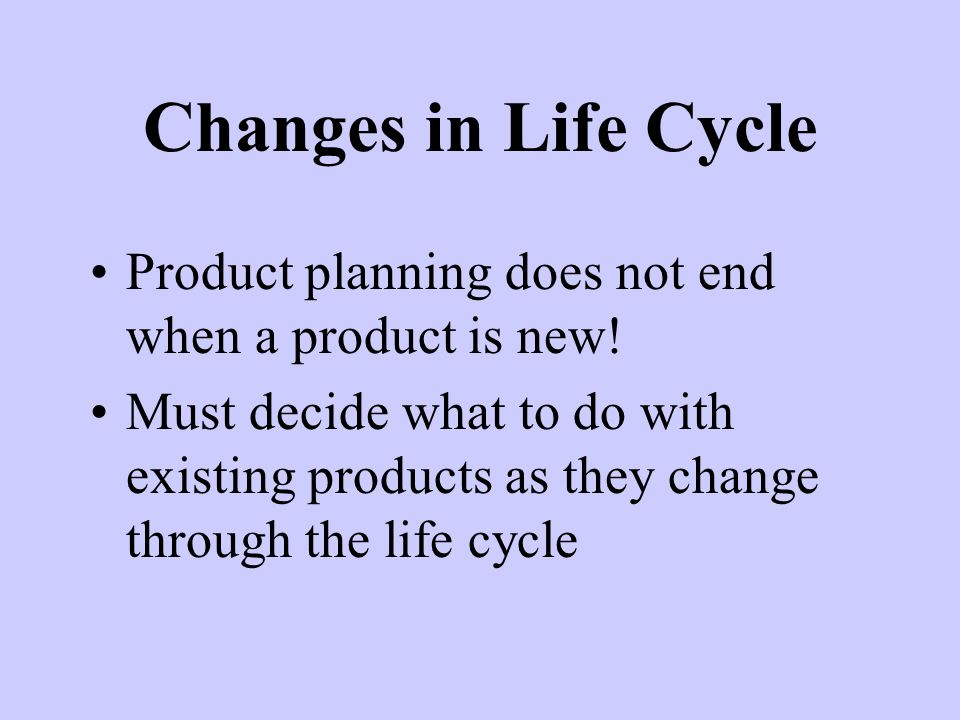 Changes in Life Cycle Product planning does not end when a product is new!