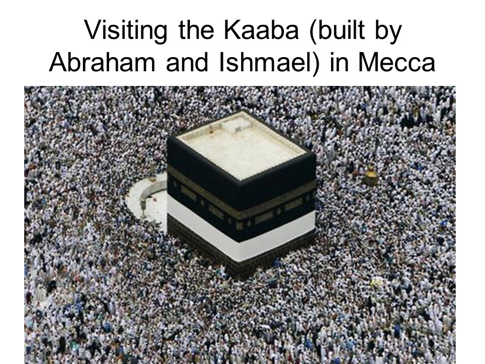 Visiting the Kaaba (built by Abraham and Ishmael) in Mecca