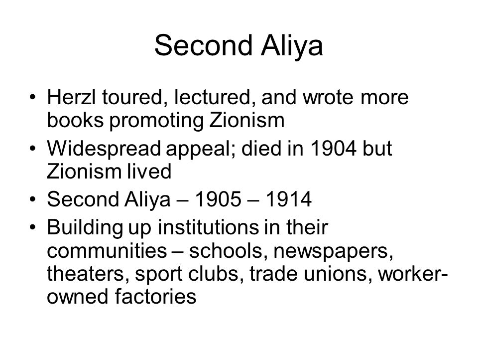 Second Aliya Herzl toured, lectured, and wrote more books promoting Zionism. Widespread appeal; died in 1904 but Zionism lived.