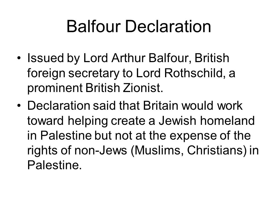 Balfour Declaration Issued by Lord Arthur Balfour, British foreign secretary to Lord Rothschild, a prominent British Zionist.