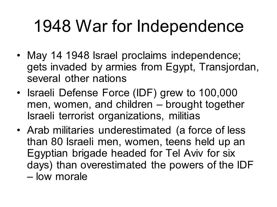 1948 War for Independence May 14 1948 Israel proclaims independence; gets invaded by armies from Egypt, Transjordan, several other nations.