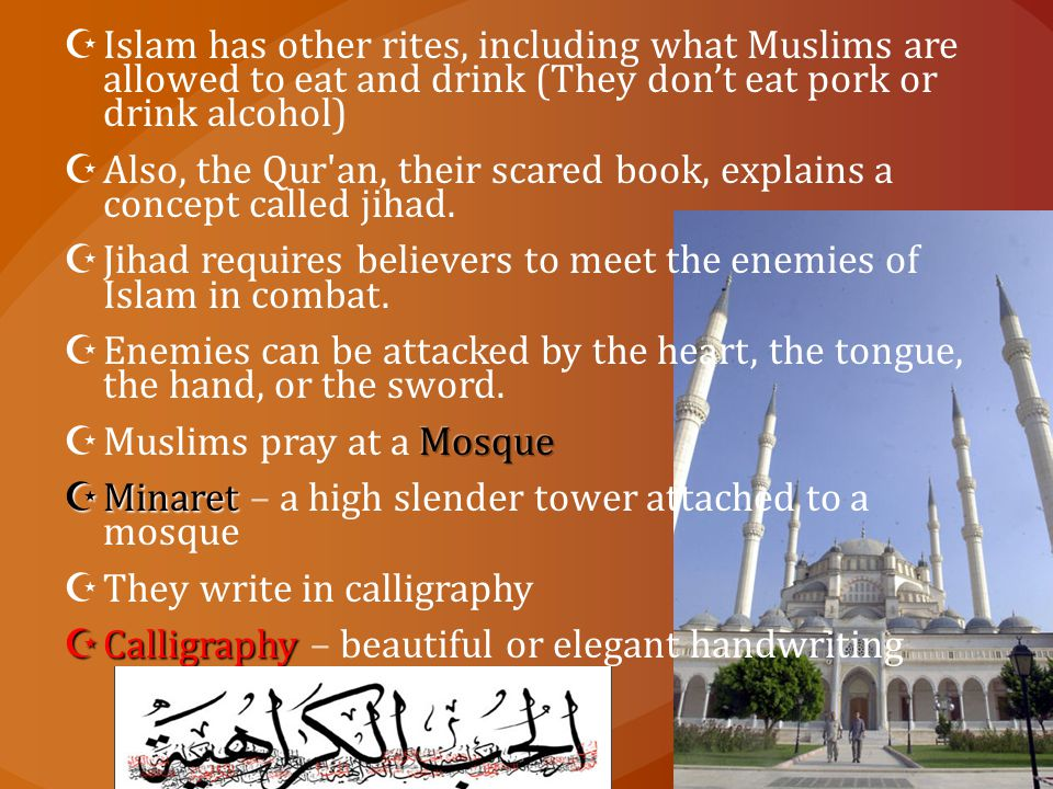 Islam has other rites, including what Muslims are allowed to eat and drink (They don't eat pork or drink alcohol)