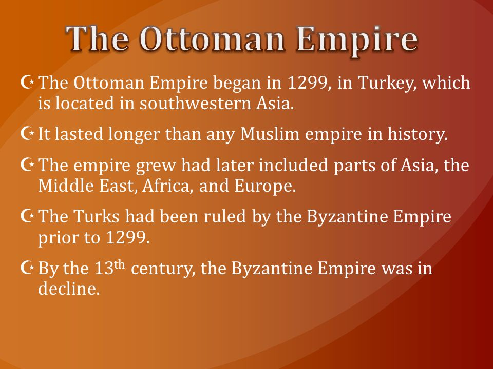 The Ottoman Empire The Ottoman Empire began in 1299, in Turkey, which is located in southwestern Asia.