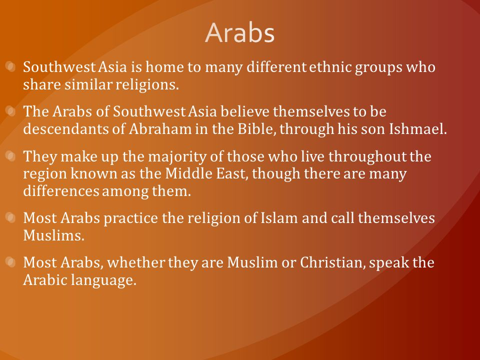 Arabs Southwest Asia is home to many different ethnic groups who share similar religions.