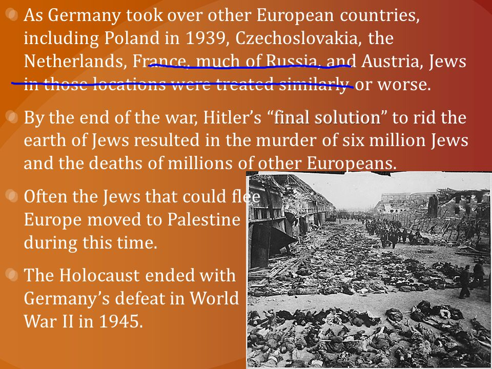 As Germany took over other European countries, including Poland in 1939, Czechoslovakia, the Netherlands, France, much of Russia, and Austria, Jews in those locations were treated similarly or worse.