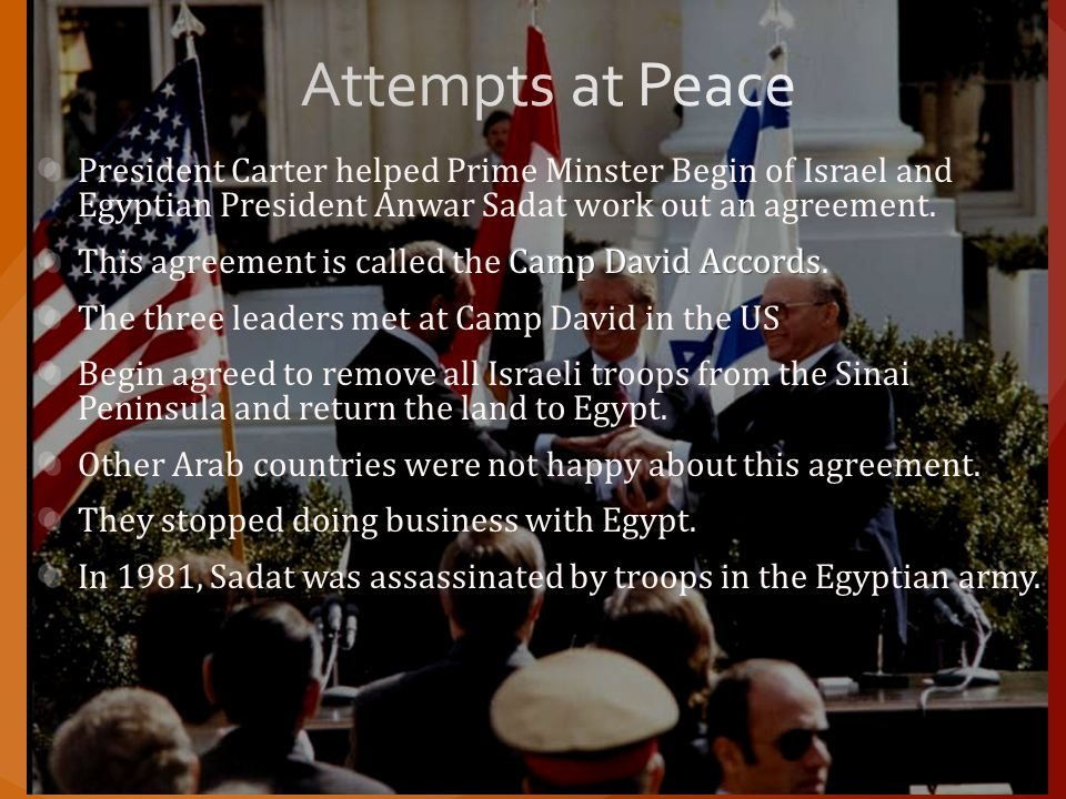 Attempts at Peace President Carter helped Prime Minster Begin of Israel and Egyptian President Anwar Sadat work out an agreement.