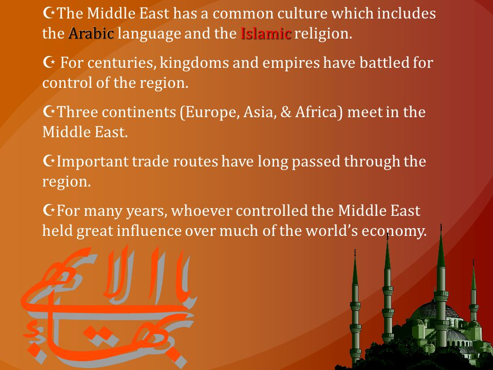 The Middle East has a common culture which includes the Arabic language and the Islamic religion.