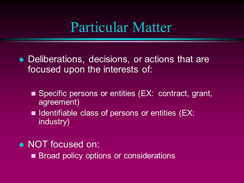 Particular Matter Deliberations, decisions, or actions that are focused upon the interests of: