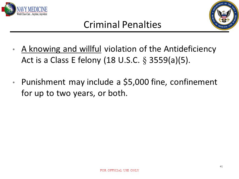 Criminal Penalties A knowing and willful violation of the Antideficiency Act is a Class E felony (18 U.S.C. § 3559(a)(5).