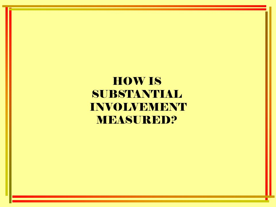 HOW IS SUBSTANTIAL INVOLVEMENT MEASURED