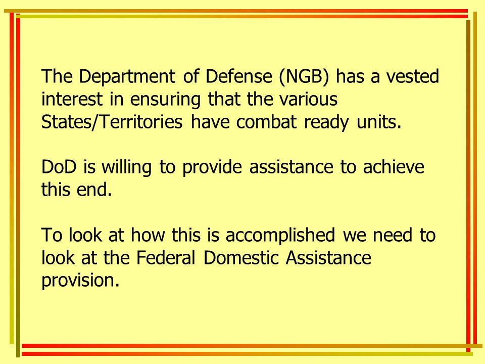 The Department of Defense (NGB) has a vested interest in ensuring that the various States/Territories have combat ready units. DoD is willing to provide assistance to achieve this end. To look at how this is accomplished we need to look at the Federal Domestic Assistance provision.