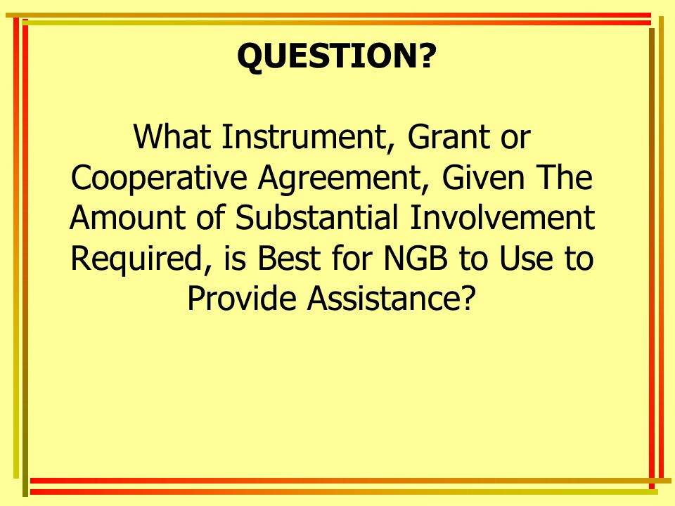 QUESTION What Instrument, Grant or Cooperative Agreement, Given The Amount of Substantial Involvement Required, is Best for NGB to Use to Provide Assistance