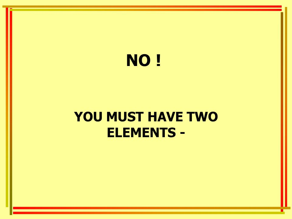 YOU MUST HAVE TWO ELEMENTS -