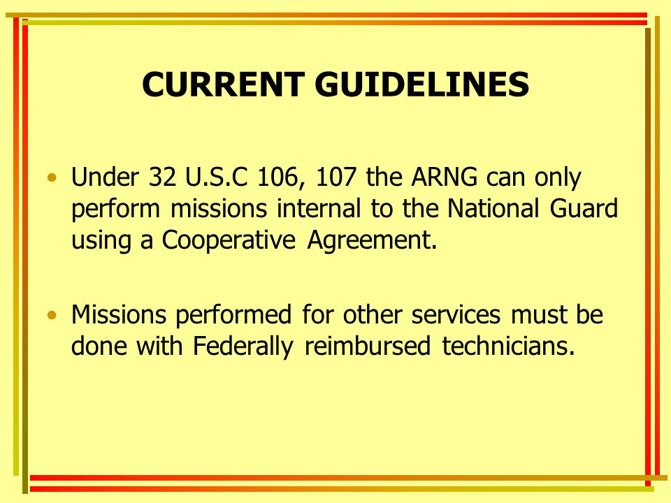 CURRENT GUIDELINES Under 32 U.S.C 106, 107 the ARNG can only perform missions internal to the National Guard using a Cooperative Agreement.