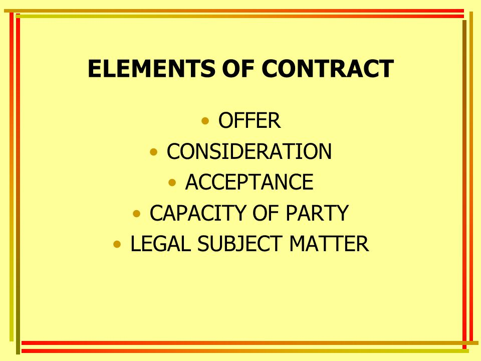 ELEMENTS OF CONTRACT OFFER CONSIDERATION ACCEPTANCE CAPACITY OF PARTY