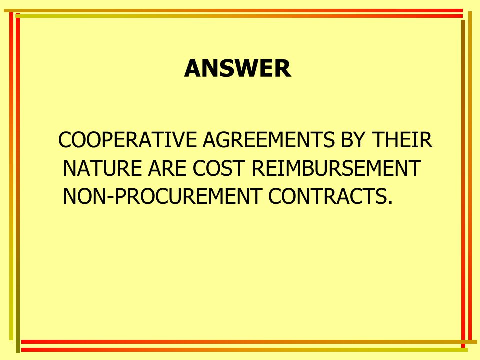 ANSWER COOPERATIVE AGREEMENTS BY THEIR NATURE ARE COST REIMBURSEMENT NON-PROCUREMENT CONTRACTS.