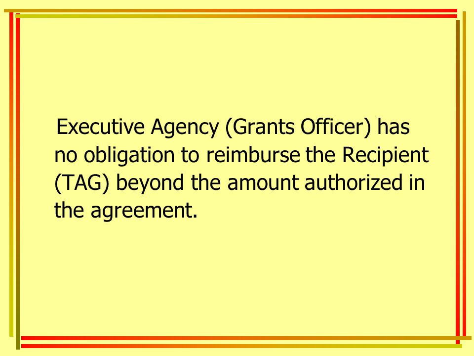 Executive Agency (Grants Officer) has no obligation to reimburse the Recipient (TAG) beyond the amount authorized in the agreement.