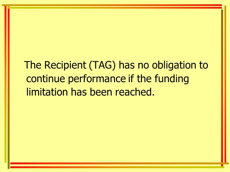 The Recipient (TAG) has no obligation to continue performance if the funding limitation has been reached.
