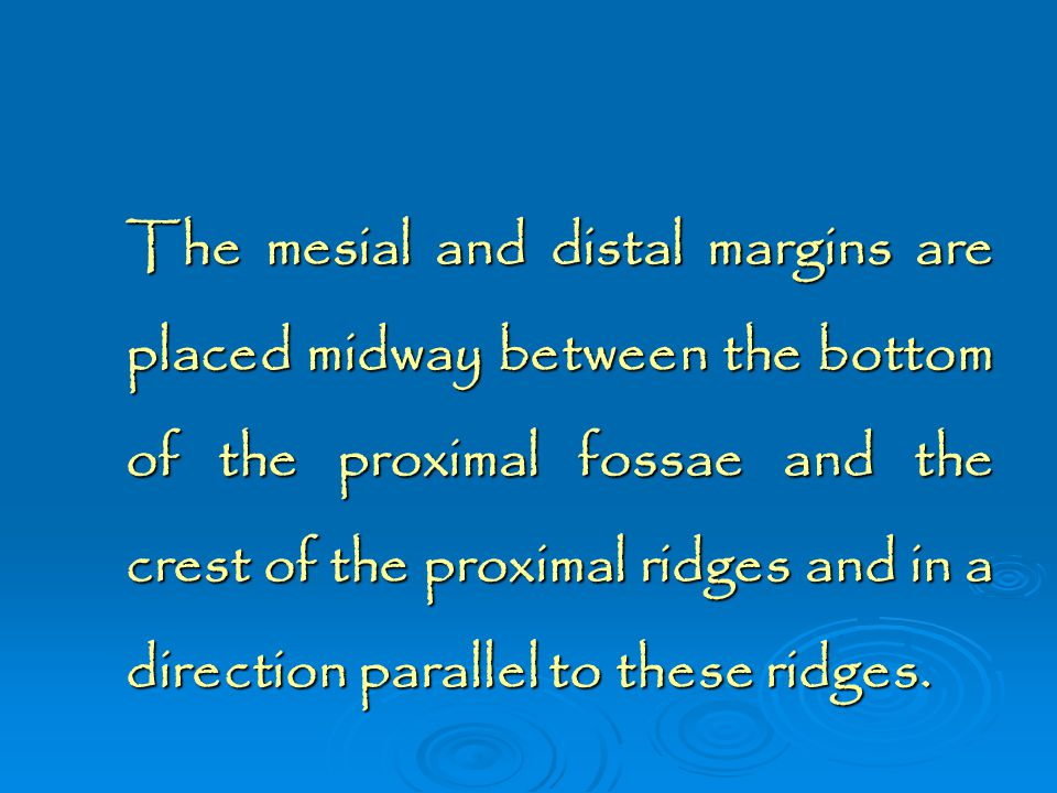 The mesial and distal margins are placed midway between the bottom of the proximal fossae and the crest of the proximal ridges and in a direction parallel to these ridges.