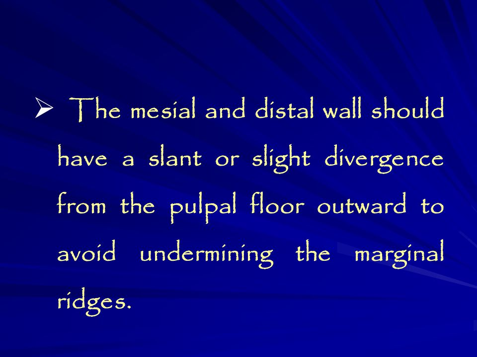 The mesial and distal wall should have a slant or slight divergence from the pulpal floor outward to avoid undermining the marginal ridges.