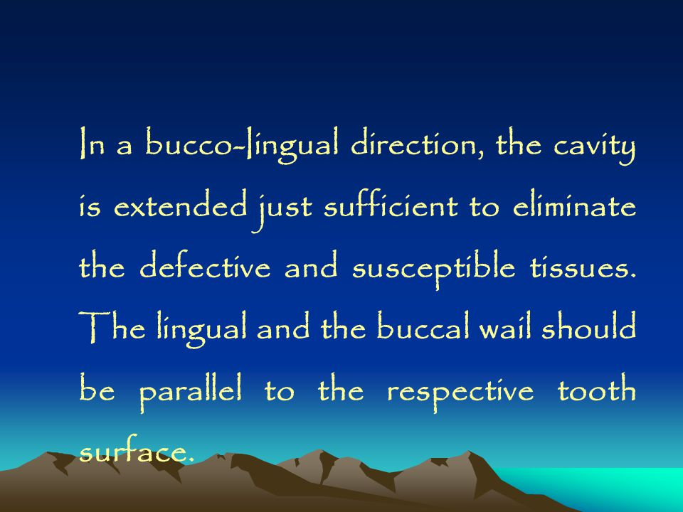 In a bucco-Iingual direction, the cavity is extended just sufficient to eliminate the defective and susceptible tissues. The lingual and the buccal wail should be parallel to the respective tooth surface.