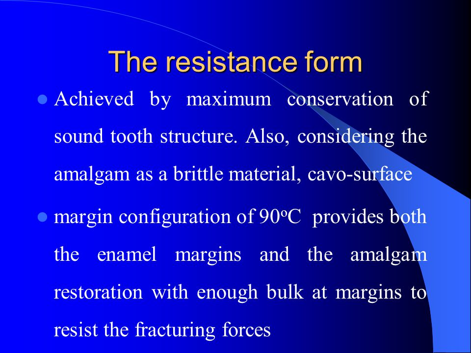 The resistance form Achieved by maximum conservation of sound tooth structure. Also, considering the amalgam as a brittle material, cavo-surface.