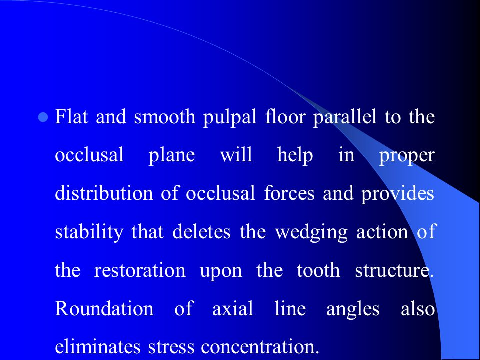 Flat and smooth pulpal floor parallel to the occlusal plane will help in proper distribution of occlusal forces and provides stability that deletes the wedging action of the restoration upon the tooth structure.