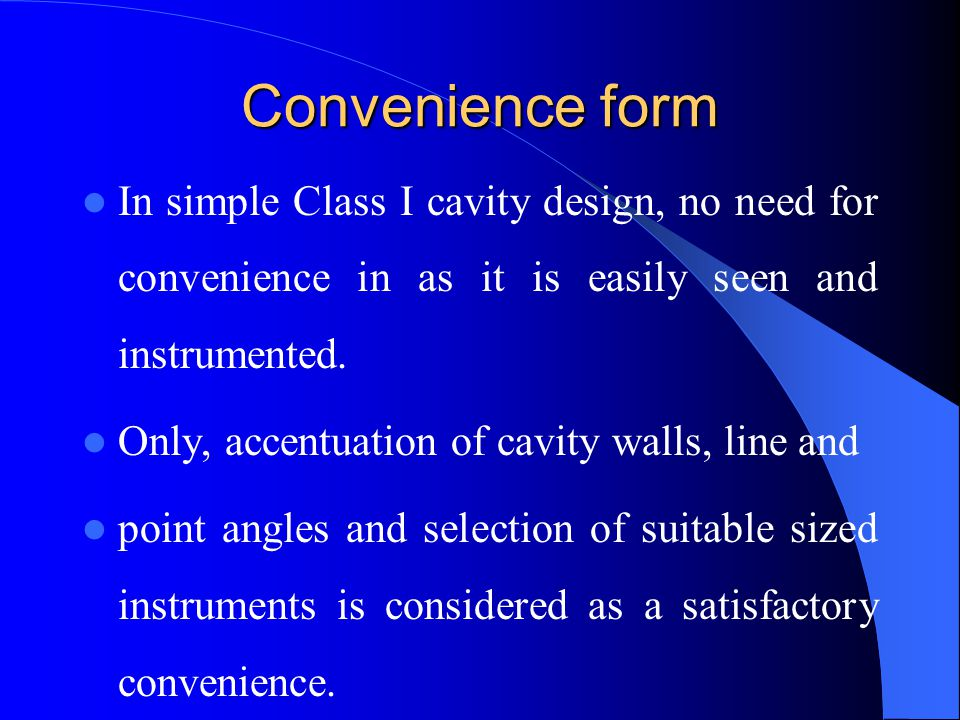 Convenience form In simple Class I cavity design, no need for convenience in as it is easily seen and instrumented.