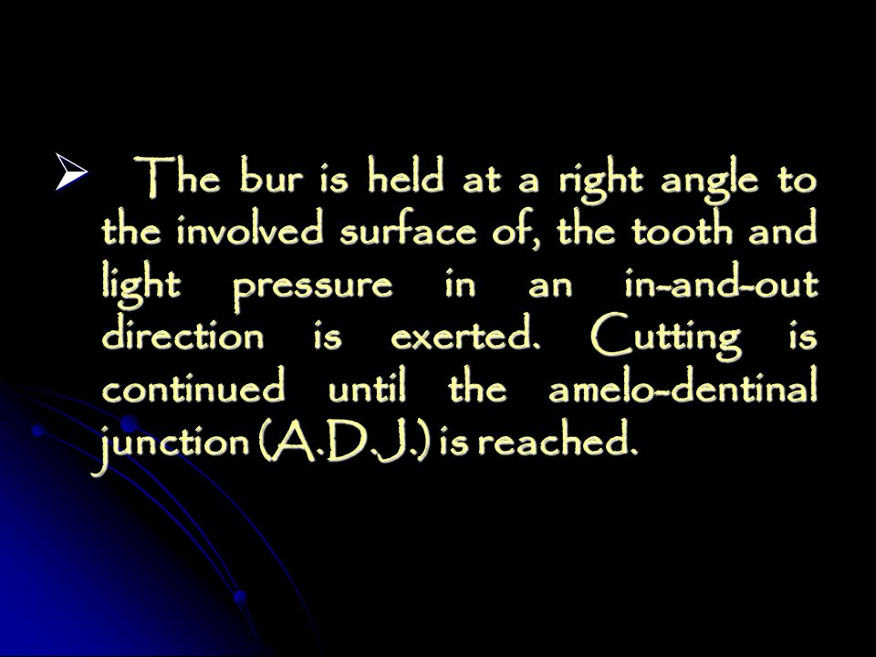The bur is held at a right angle to the involved surface of, the tooth and light pressure in an in-and-out direction is exerted. Cutting is continued until the amelo-dentinal junction (A.D.J.) is reached.