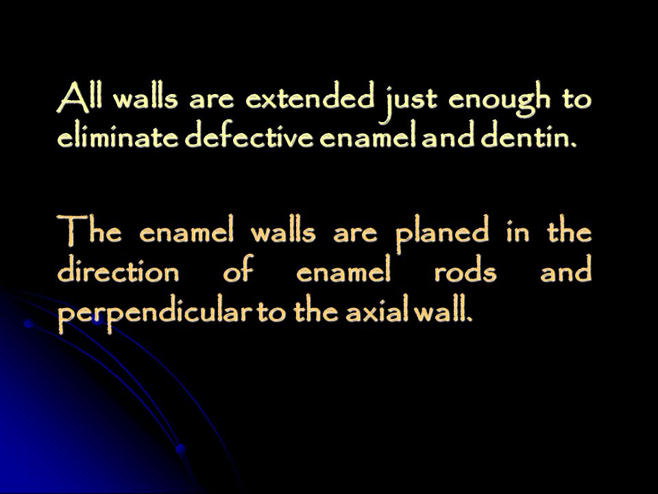 All walls are extended just enough to eliminate defective enamel and dentin.