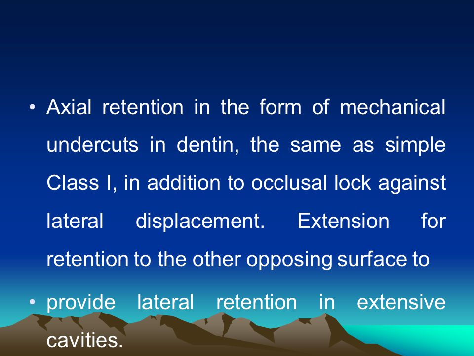 Axial retention in the form of mechanical undercuts in dentin, the same as simple Class I, in addition to occlusal lock against lateral displacement. Extension for retention to the other opposing surface to