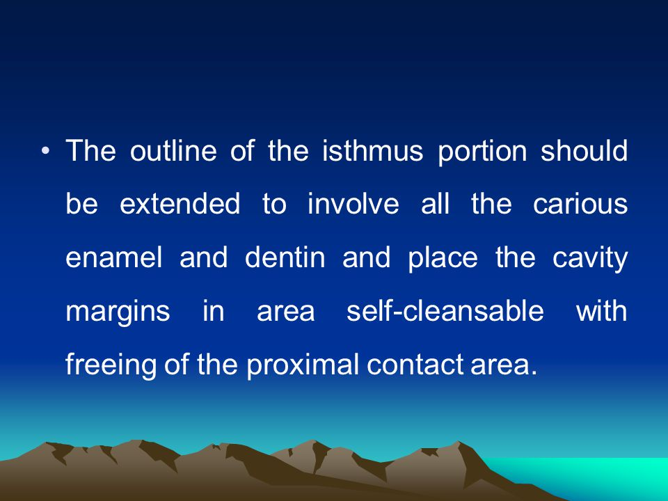 The outline of the isthmus portion should be extended to involve all the carious enamel and dentin and place the cavity margins in area self-cleansable with freeing of the proximal contact area.