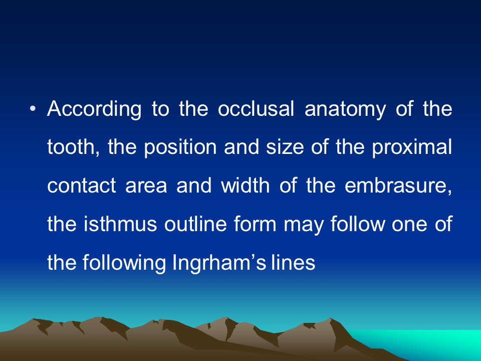 According to the occlusal anatomy of the tooth, the position and size of the proximal contact area and width of the embrasure, the isthmus outline form may follow one of the following Ingrham's lines