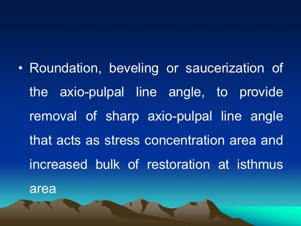 Roundation, beveling or saucerization of the axio-pulpal line angle, to provide removal of sharp axio-pulpal line angle that acts as stress concentration area and increased bulk of restoration at isthmus area