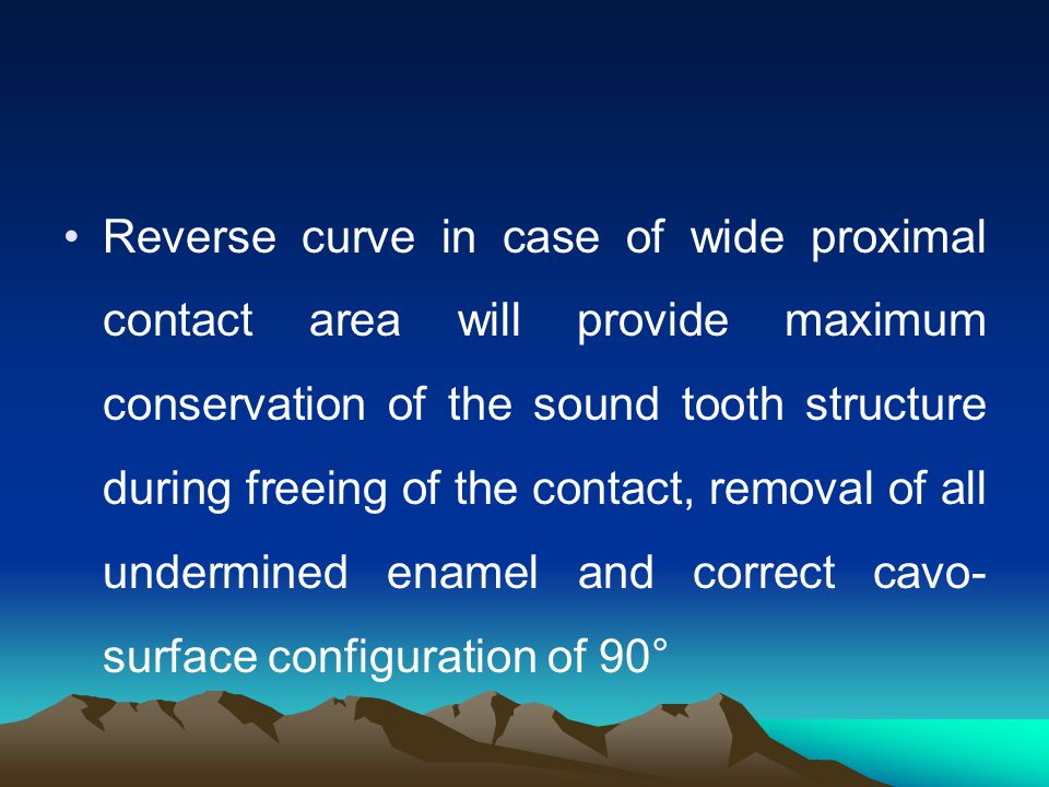 Reverse curve in case of wide proximal contact area will provide maximum conservation of the sound tooth structure during freeing of the contact, removal of all undermined enamel and correct cavo-surface configuration of 90°