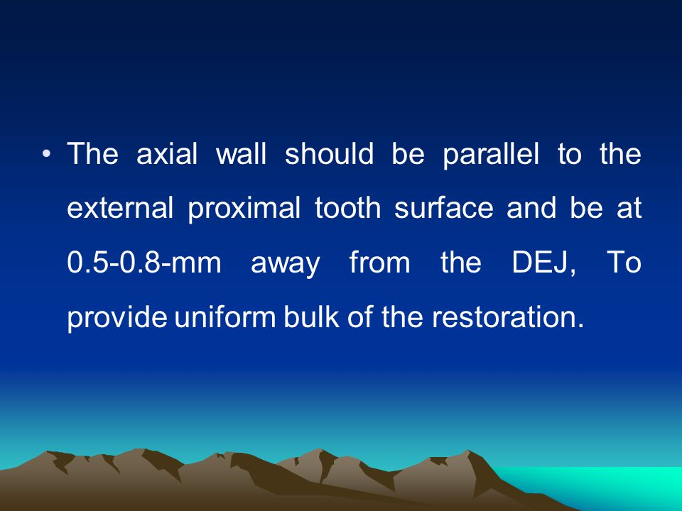 The axial wall should be parallel to the external proximal tooth surface and be at 0.5-0.8-mm away from the DEJ, To provide uniform bulk of the restoration.