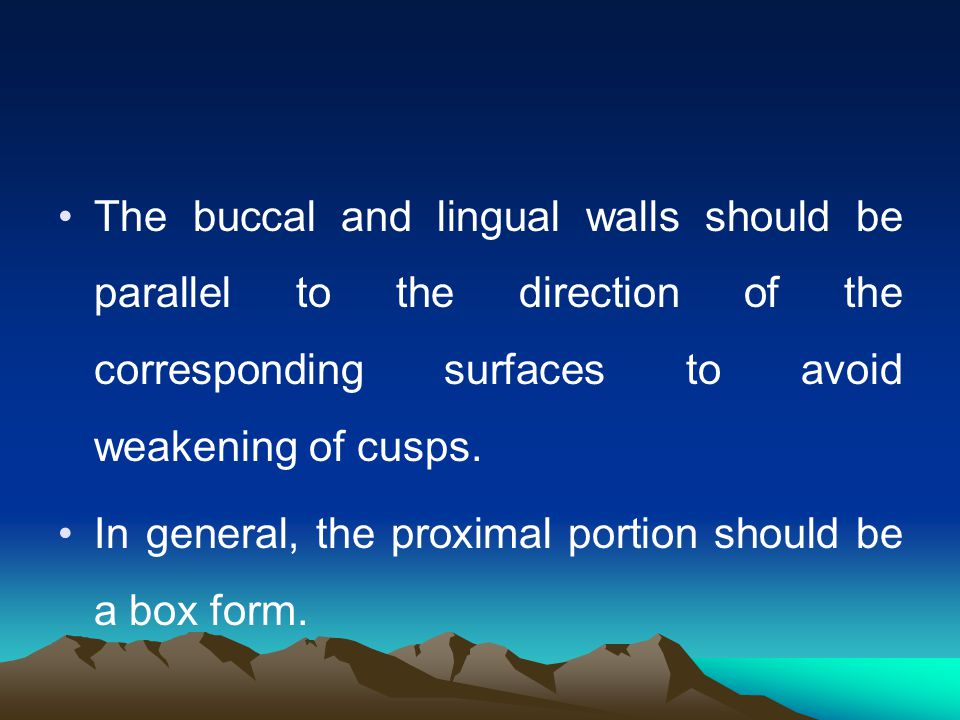 The buccal and lingual walls should be parallel to the direction of the corresponding surfaces to avoid weakening of cusps.