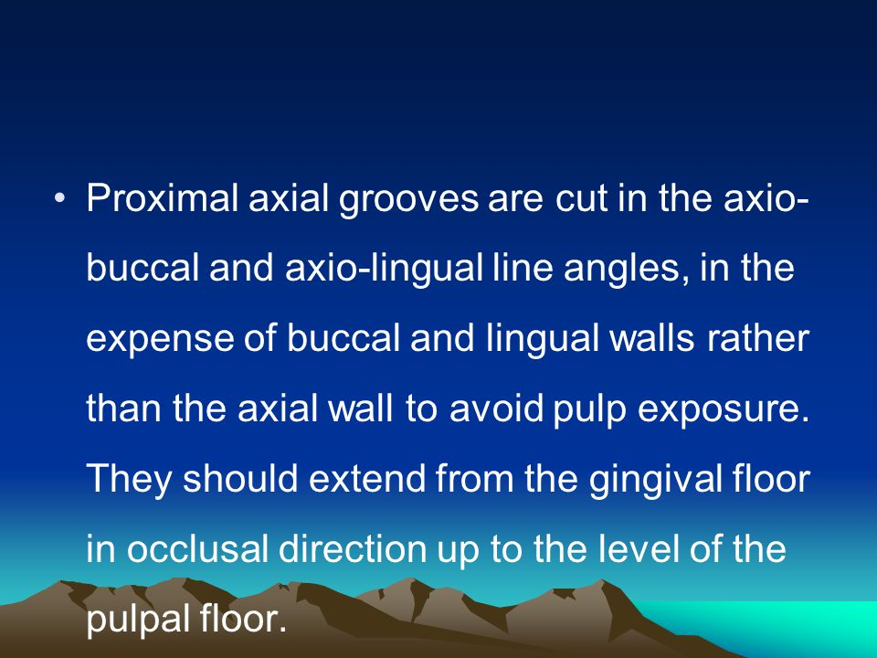 Proximal axial grooves are cut in the axio-buccal and axio-lingual line angles, in the expense of buccal and lingual walls rather than the axial wall to avoid pulp exposure.