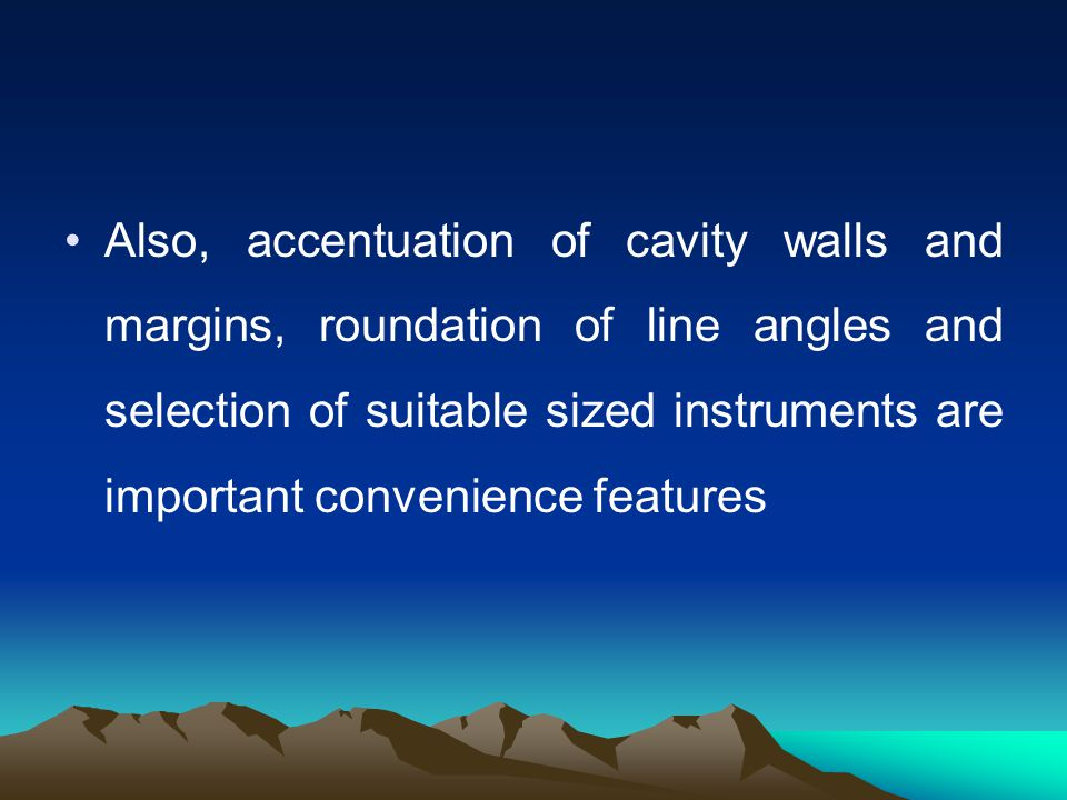Also, accentuation of cavity walls and margins, roundation of line angles and selection of suitable sized instruments are important convenience features