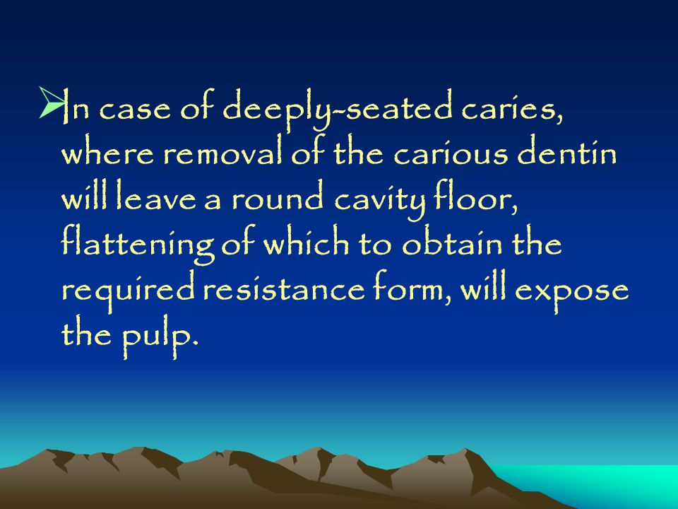 In case of deeply-seated caries, where removal of the carious dentin will leave a round cavity floor, flattening of which to obtain the required resistance form, will expose the pulp.