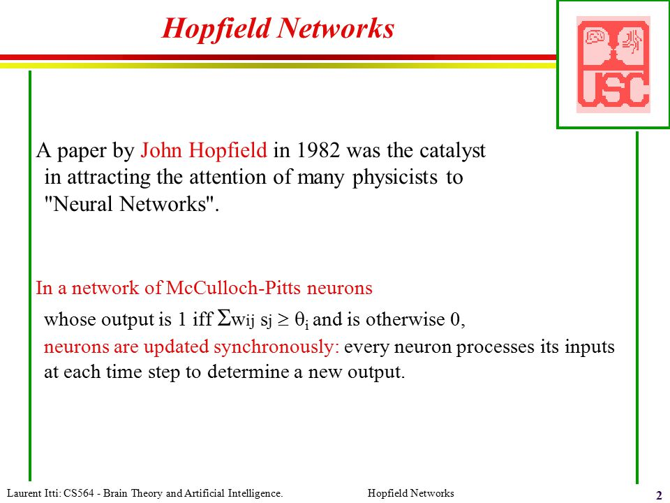 Hopfield Networks A paper by John Hopfield in 1982 was the catalyst in attracting the attention of many physicists to Neural Networks .