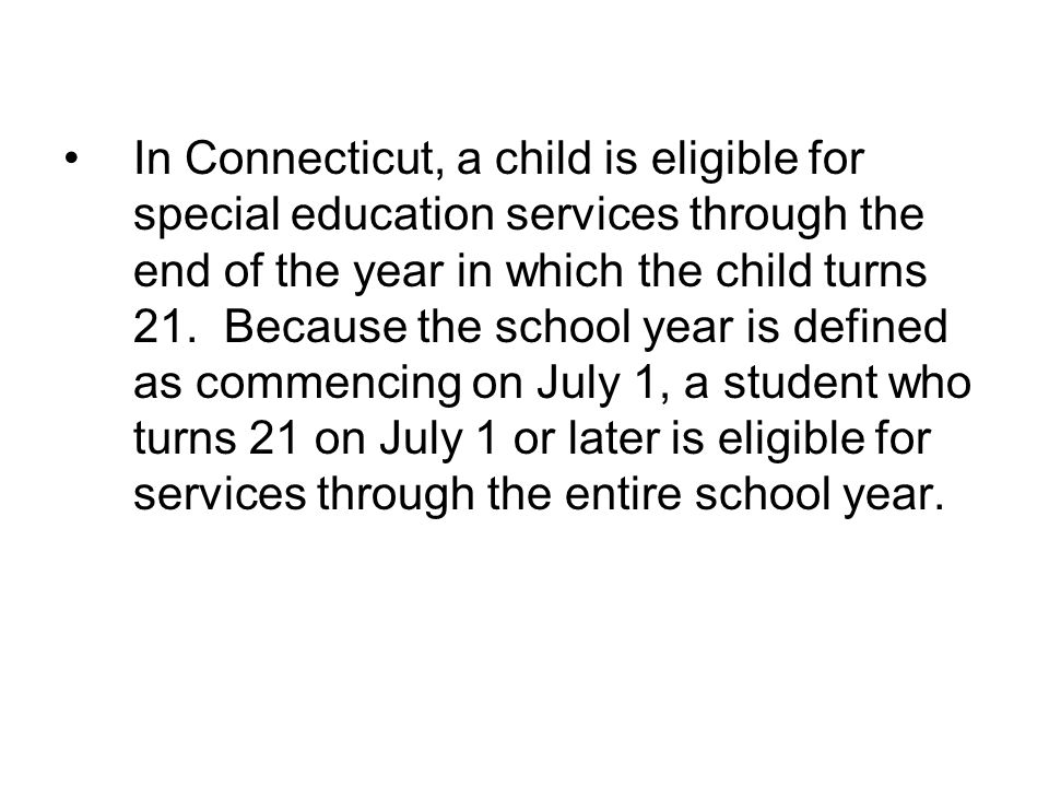 In Connecticut, a child is eligible for special education services through the end of the year in which the child turns 21.
