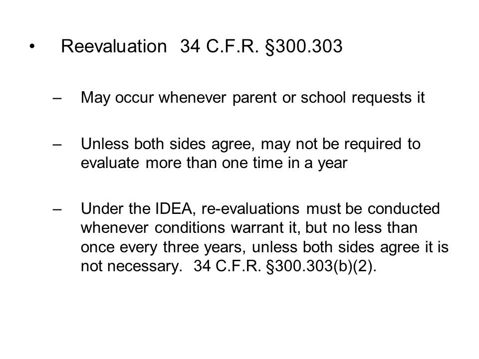 Reevaluation 34 C.F.R. §300.303 May occur whenever parent or school requests it.