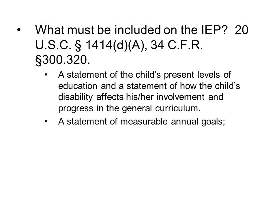 What must be included on the IEP. 20 U. S. C. § 1414(d)(A), 34 C. F. R