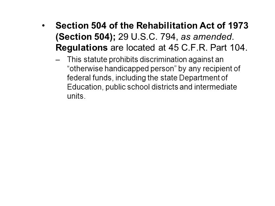 Section 504 of the Rehabilitation Act of 1973 (Section 504); 29 U.S.C. 794, as amended. Regulations are located at 45 C.F.R. Part 104.