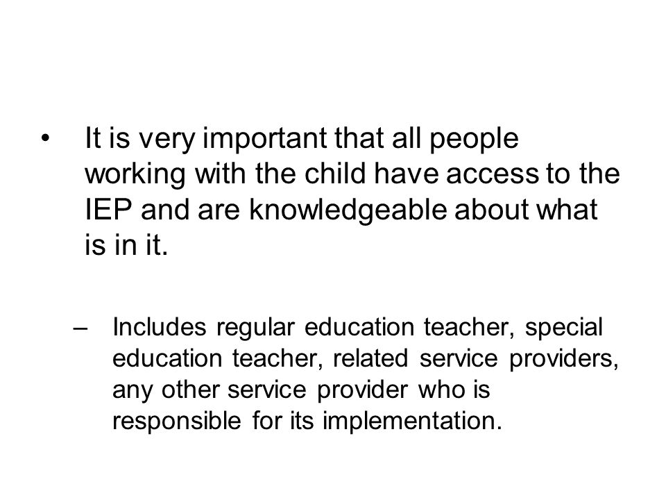 It is very important that all people working with the child have access to the IEP and are knowledgeable about what is in it.